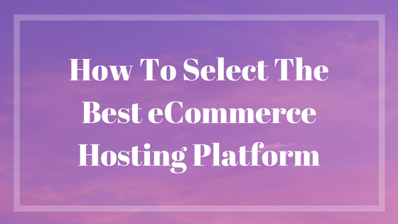 Tips on Selecting the Best eCommerce Hosting Platform
